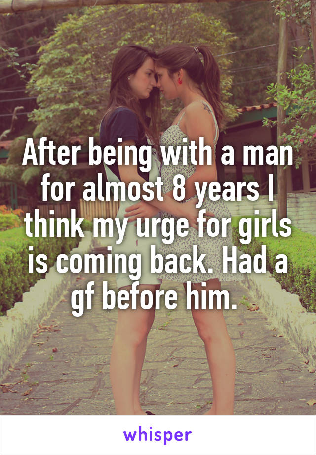 After being with a man for almost 8 years I think my urge for girls is coming back. Had a gf before him.