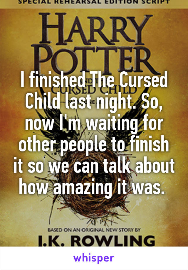 I finished The Cursed Child last night. So, now I'm waiting for other people to finish it so we can talk about how amazing it was.