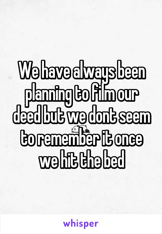 We have always been planning to film our deed but we dont seem to remember it once we hit the bed