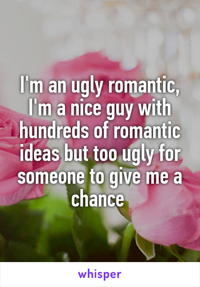 I'm an ugly romantic, I'm a nice guy with hundreds of romantic ideas but too ugly for someone to give me a chance