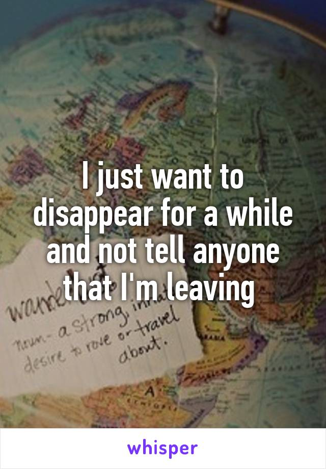 I just want to disappear for a while and not tell anyone that I'm leaving