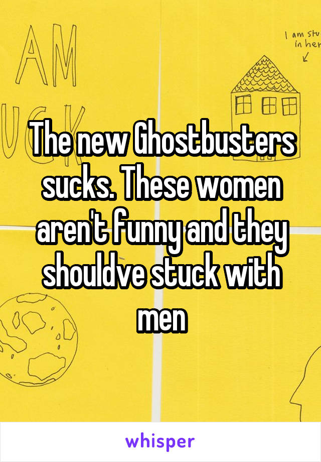 The new Ghostbusters sucks. These women aren't funny and they shouldve stuck with men