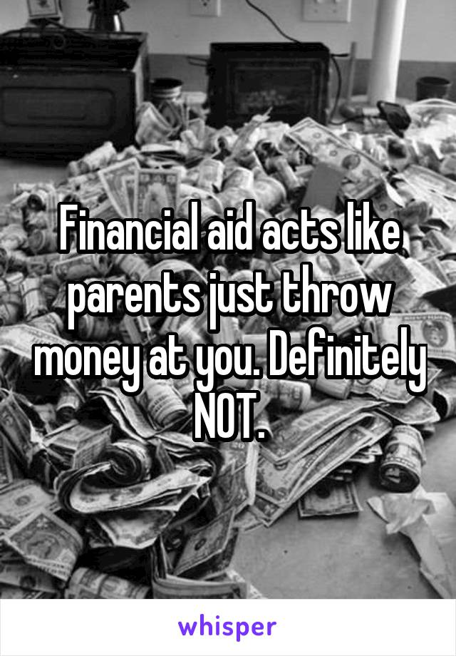 Financial aid acts like parents just throw money at you. Definitely NOT.