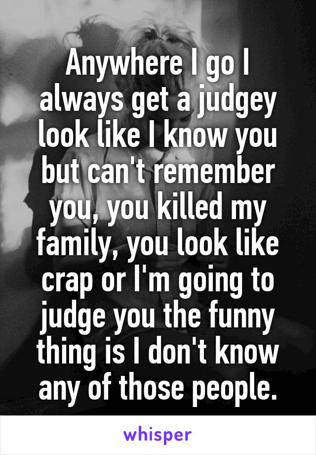Anywhere I go I always get a judgey look like I know you but can't remember you, you killed my family, you look like crap or I'm going to judge you the funny thing is I don't know any of those people.