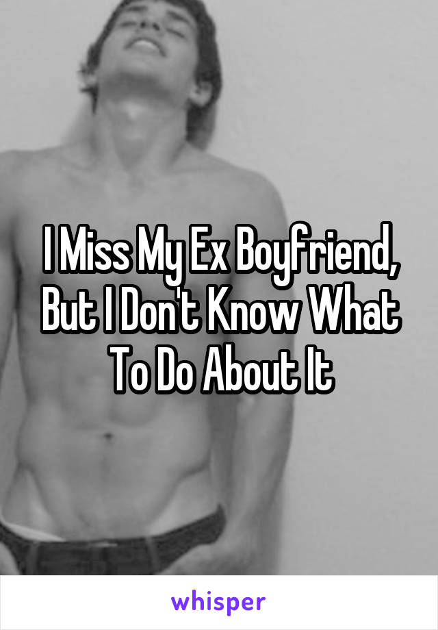 I Miss My Ex Boyfriend, But I Don't Know What To Do About It