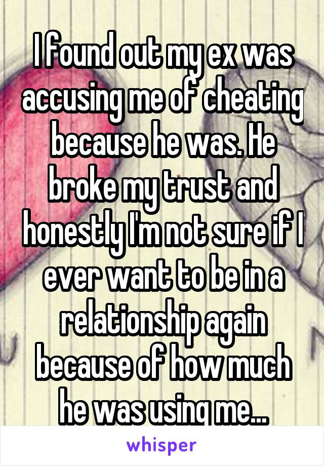 I found out my ex was accusing me of cheating because he was. He broke my trust and honestly I'm not sure if I ever want to be in a relationship again because of how much he was using me...