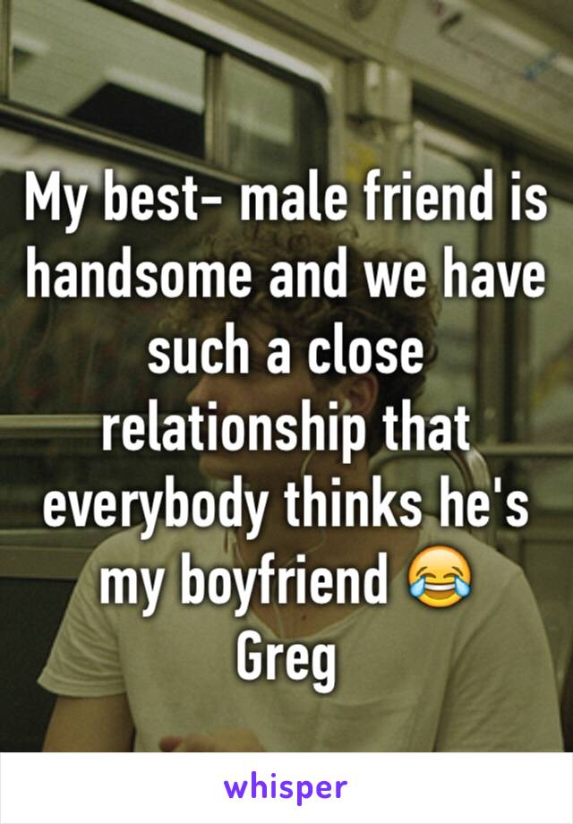 My best- male friend is handsome and we have such a close relationship that everybody thinks he's my boyfriend 😂  Greg