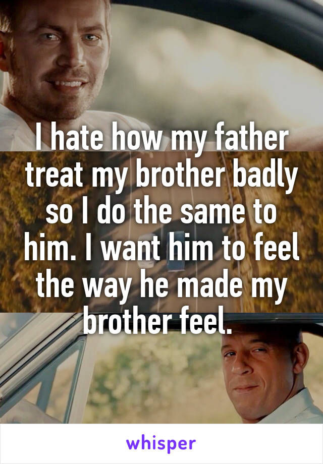I hate how my father treat my brother badly so I do the same to him. I want him to feel the way he made my brother feel.