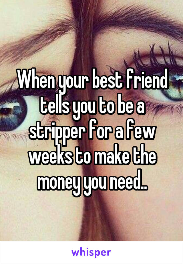 When your best friend tells you to be a stripper for a few weeks to make the money you need..