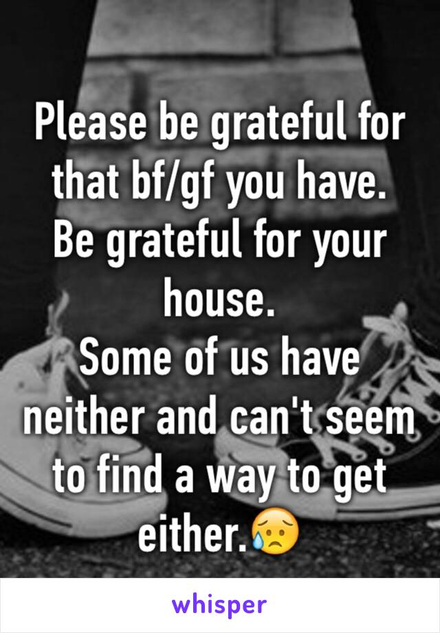 Please be grateful for that bf/gf you have.  Be grateful for your house. Some of us have neither and can't seem to find a way to get either.😥