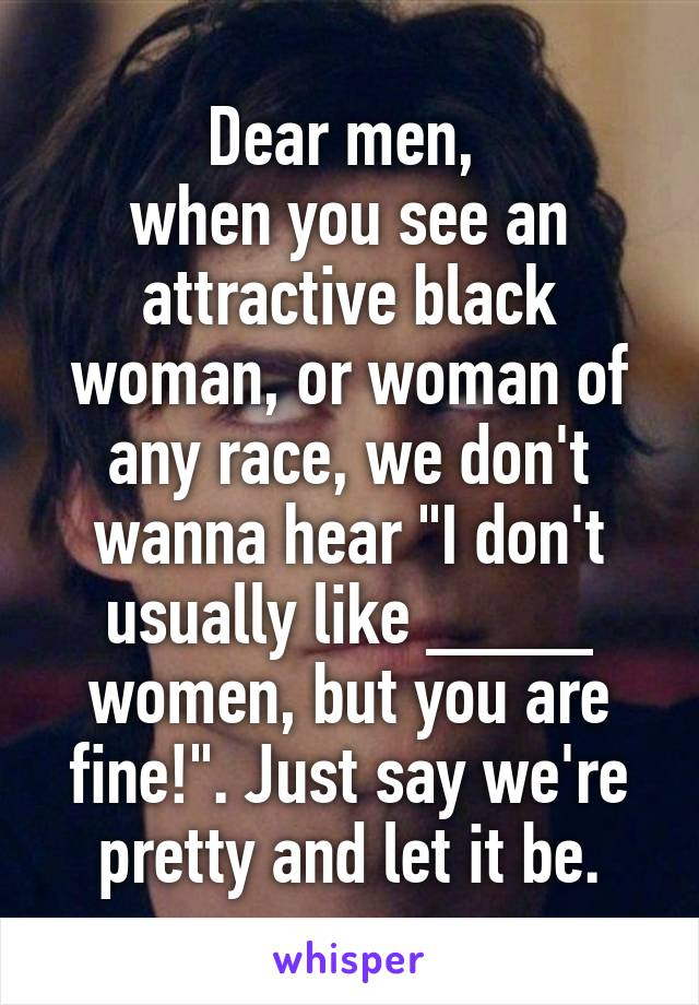 """Dear men,  when you see an attractive black woman, or woman of any race, we don't wanna hear """"I don't usually like ____ women, but you are fine!"""". Just say we're pretty and let it be."""