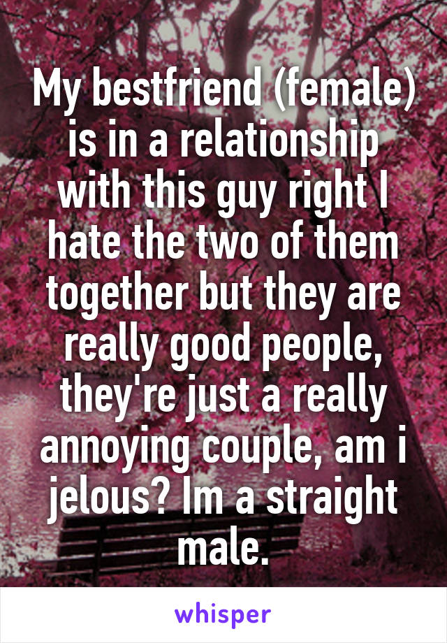 My bestfriend (female) is in a relationship with this guy right I hate the two of them together but they are really good people, they're just a really annoying couple, am i jelous? Im a straight male.