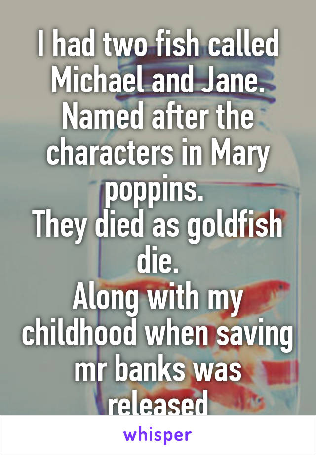 I had two fish called Michael and Jane. Named after the characters in Mary poppins.  They died as goldfish die. Along with my childhood when saving mr banks was released