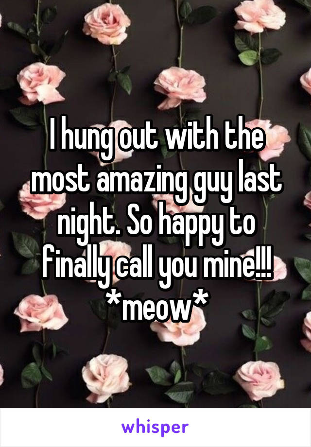 I hung out with the most amazing guy last night. So happy to finally call you mine!!! *meow*