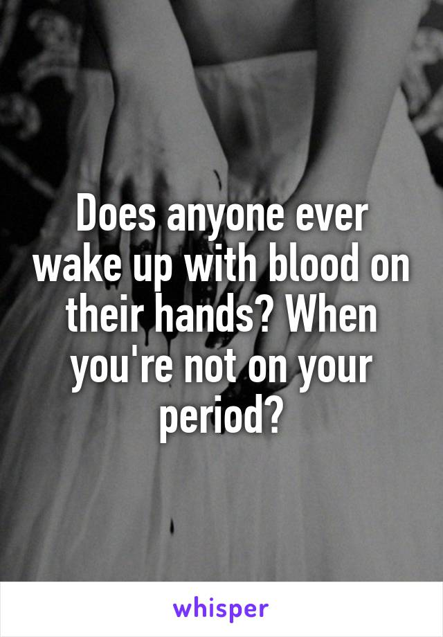 Does anyone ever wake up with blood on their hands? When you're not on your period?