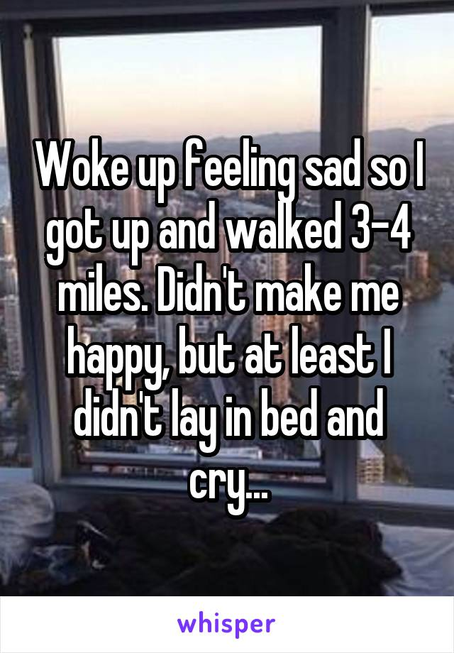 Woke up feeling sad so I got up and walked 3-4 miles. Didn't make me happy, but at least I didn't lay in bed and cry...