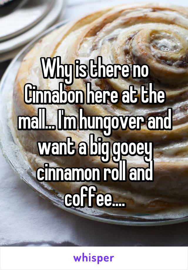 Why is there no Cinnabon here at the mall... I'm hungover and want a big gooey cinnamon roll and coffee....