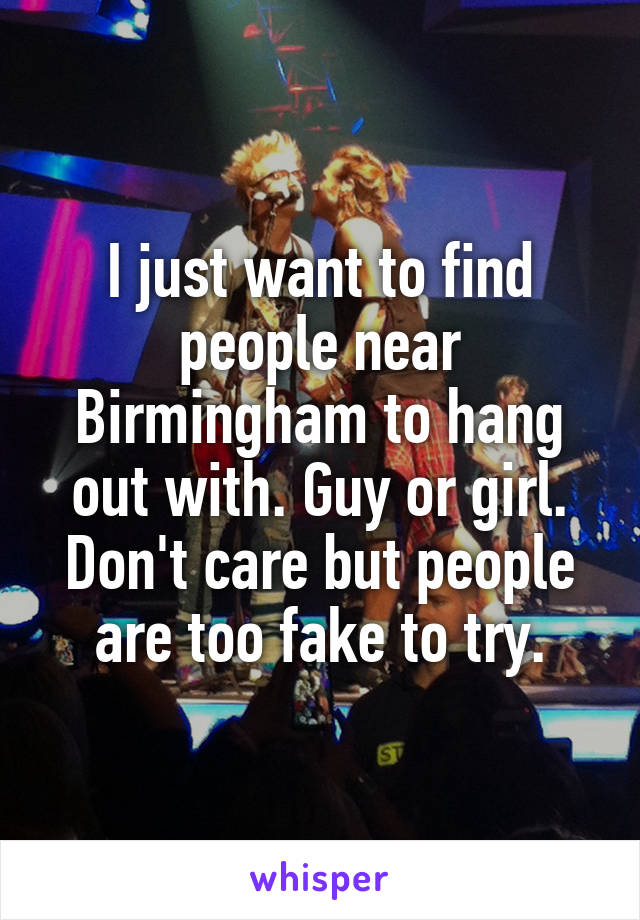 I just want to find people near Birmingham to hang out with. Guy or girl. Don't care but people are too fake to try.