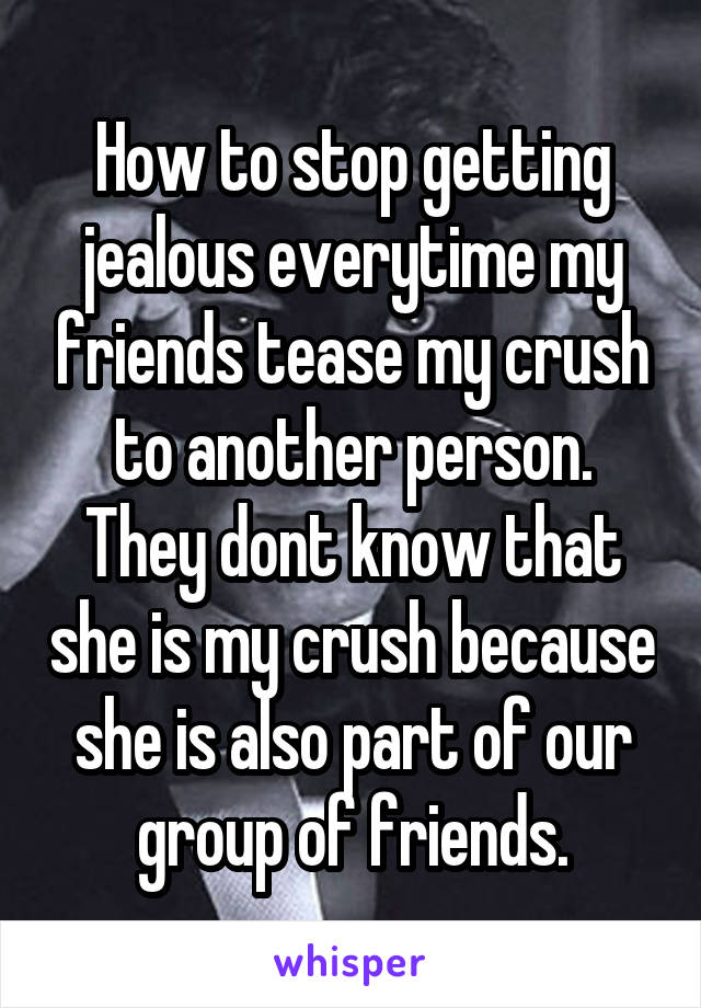 How to stop getting jealous everytime my friends tease my crush to another person. They dont know that she is my crush because she is also part of our group of friends.