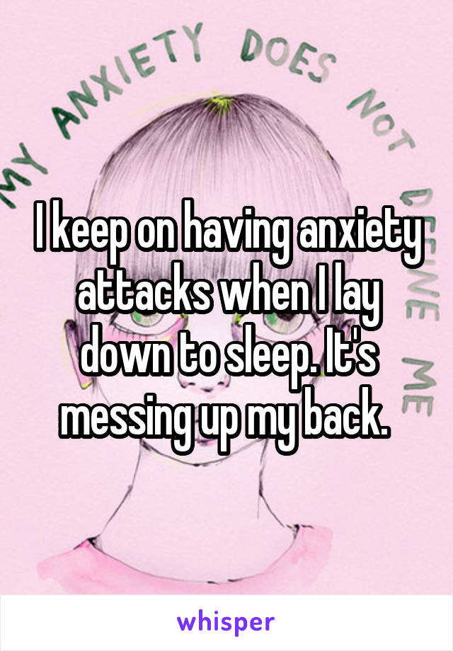 I keep on having anxiety attacks when I lay down to sleep. It's messing up my back.