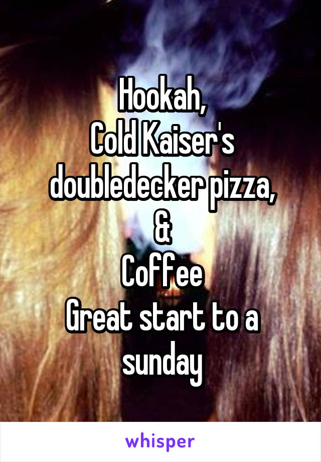Hookah, Cold Kaiser's doubledecker pizza, & Coffee Great start to a sunday
