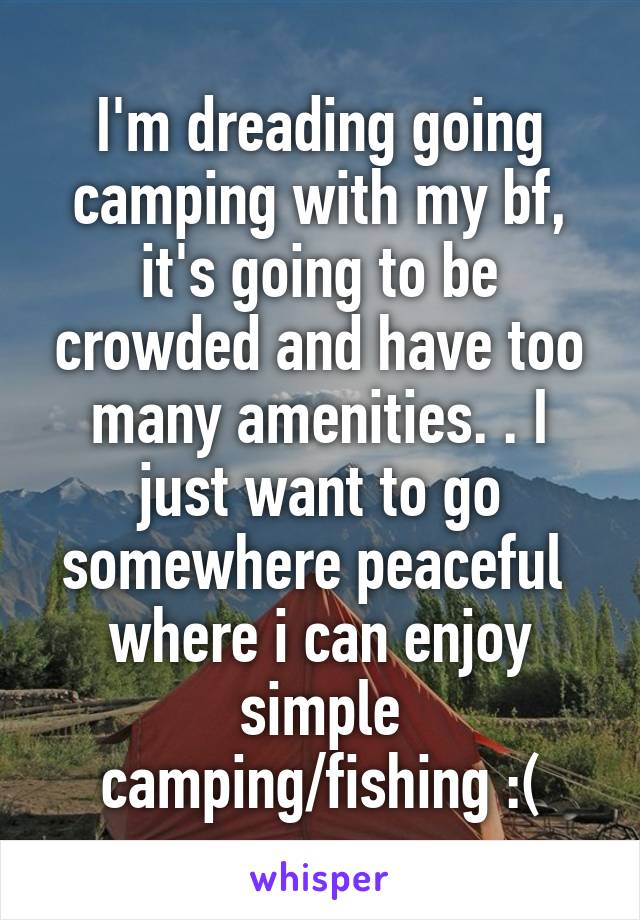 I'm dreading going camping with my bf, it's going to be crowded and have too many amenities. . I just want to go somewhere peaceful  where i can enjoy simple camping/fishing :(