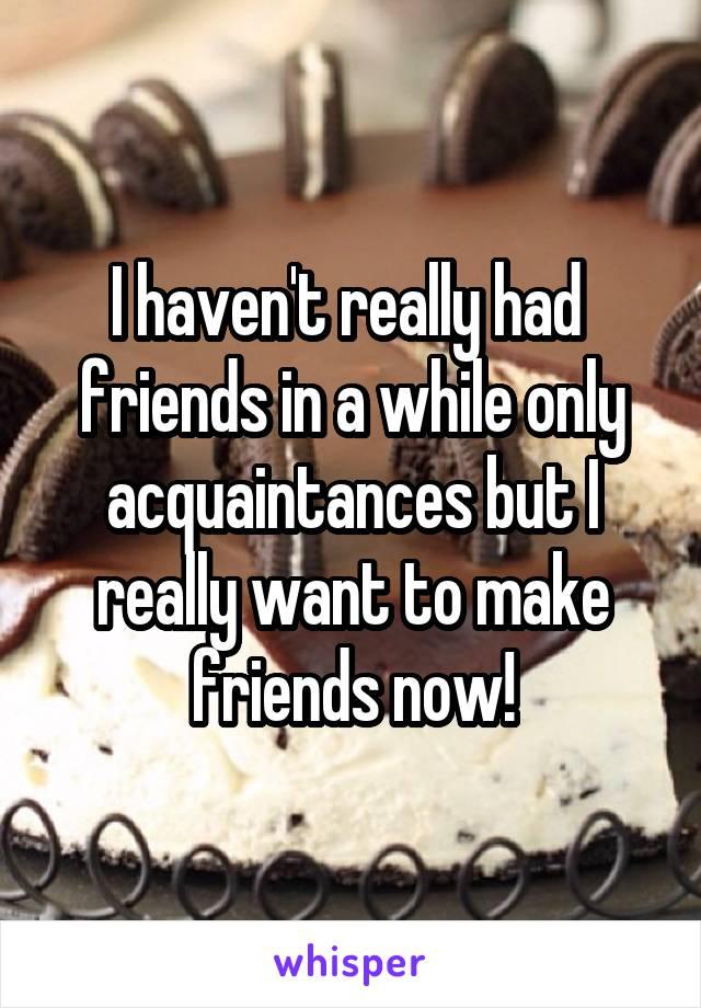 I haven't really had  friends in a while only acquaintances but I really want to make friends now!