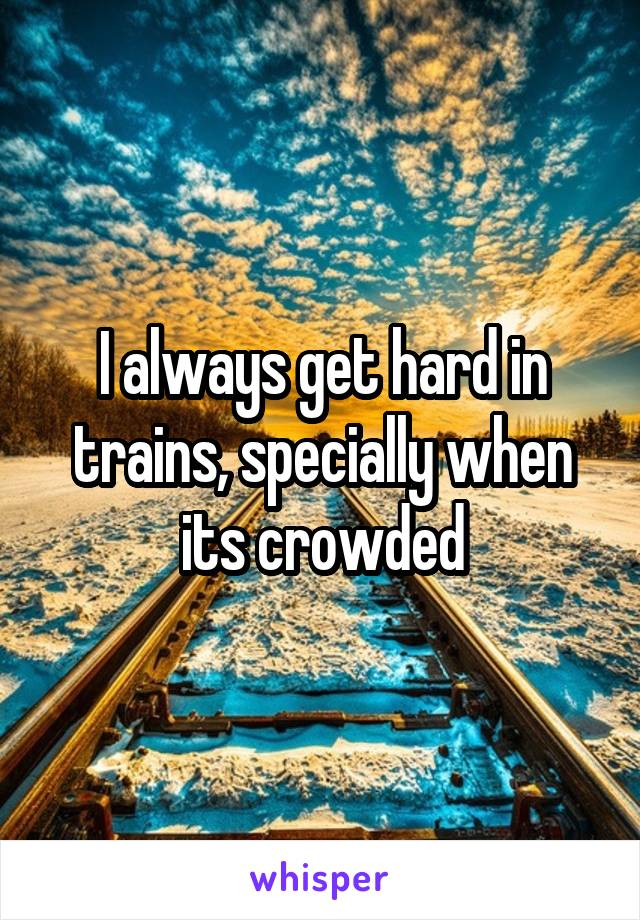 I always get hard in trains, specially when its crowded