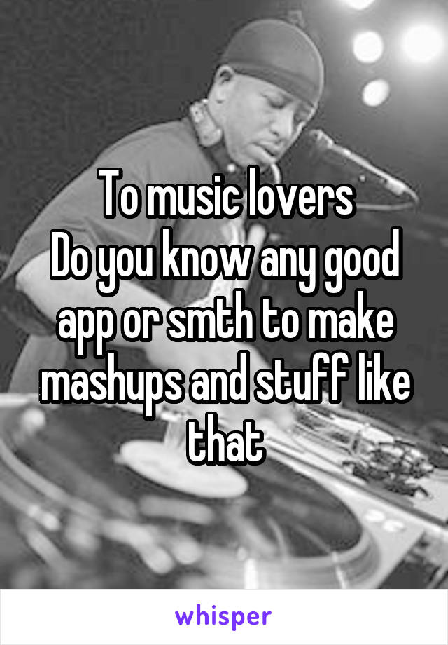 To music lovers Do you know any good app or smth to make mashups and stuff like that