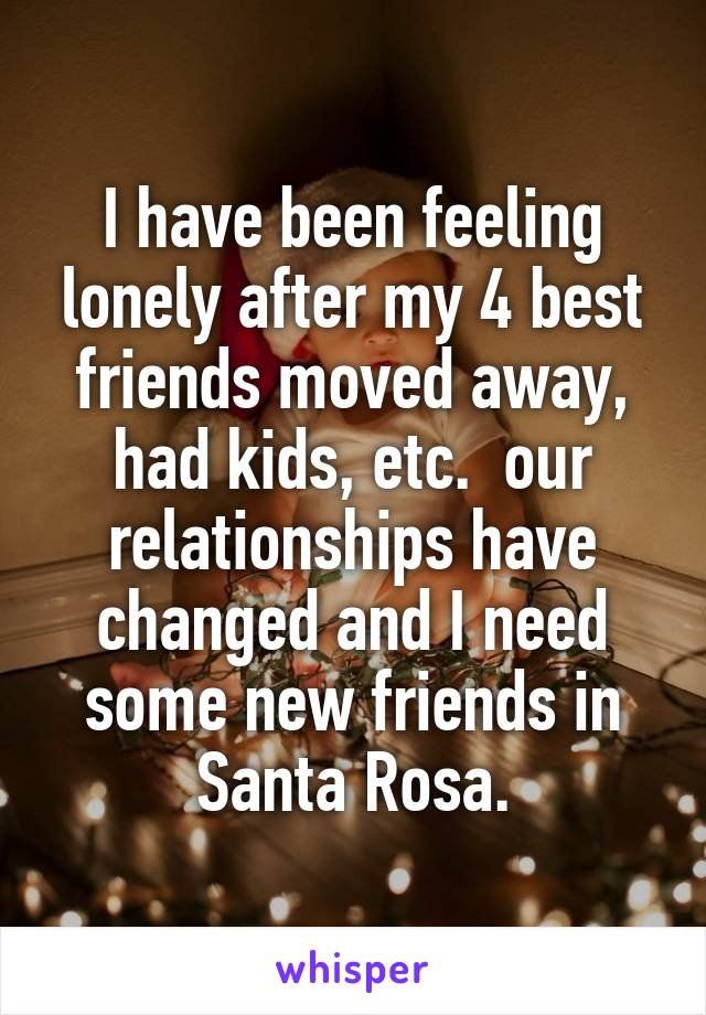 I have been feeling lonely after my 4 best friends moved away, had kids, etc.  our relationships have changed and I need some new friends in Santa Rosa.