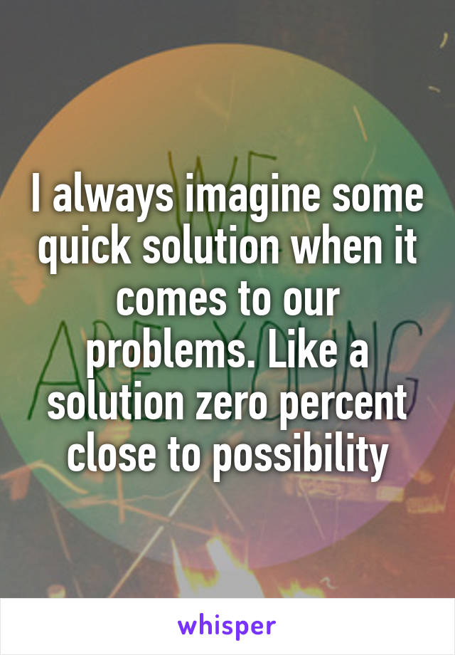 I always imagine some quick solution when it comes to our problems. Like a solution zero percent close to possibility