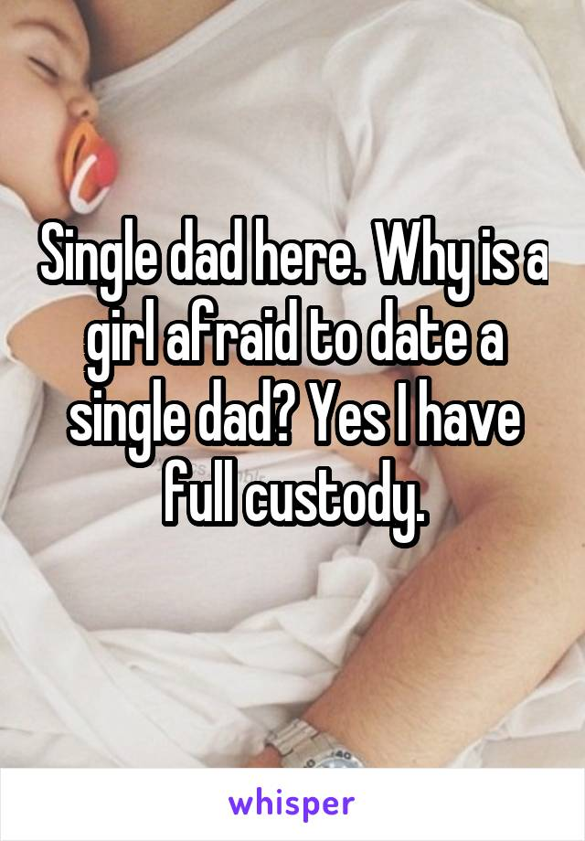 Single dad here. Why is a girl afraid to date a single dad? Yes I have full custody.