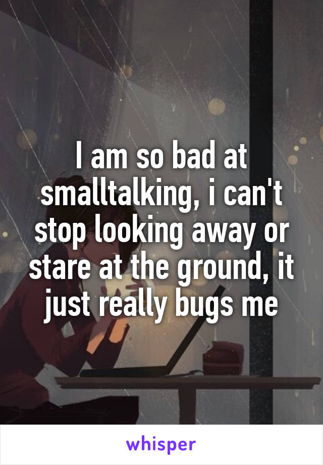 I am so bad at smalltalking, i can't stop looking away or stare at the ground, it just really bugs me
