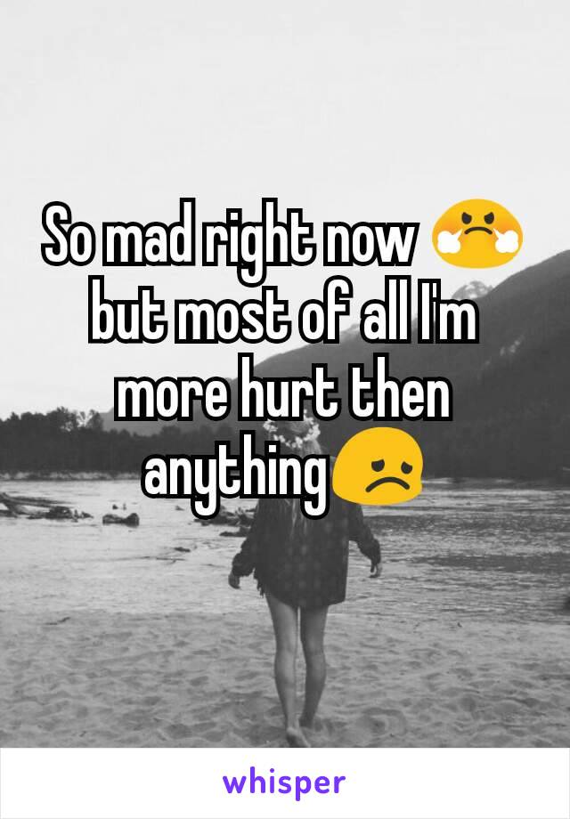 So mad right now 😤 but most of all I'm more hurt then anything😞