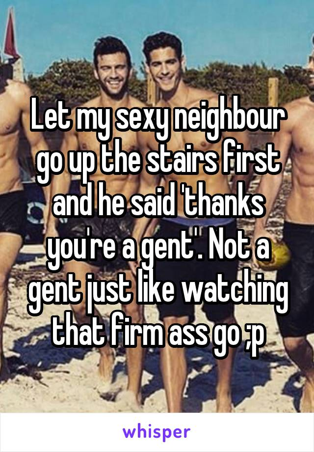 Let my sexy neighbour go up the stairs first and he said 'thanks you're a gent'. Not a gent just like watching that firm ass go ;p