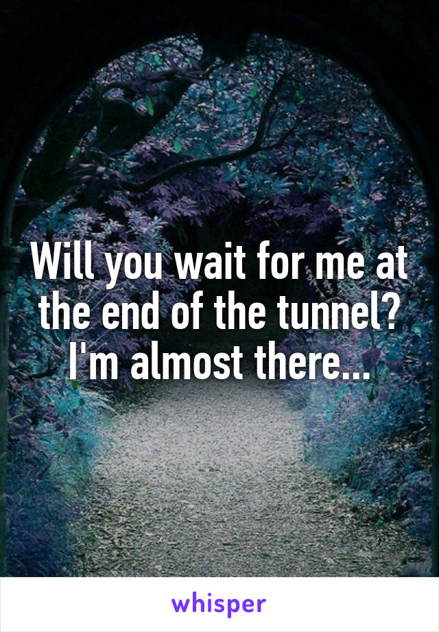 Will you wait for me at the end of the tunnel? I'm almost there...