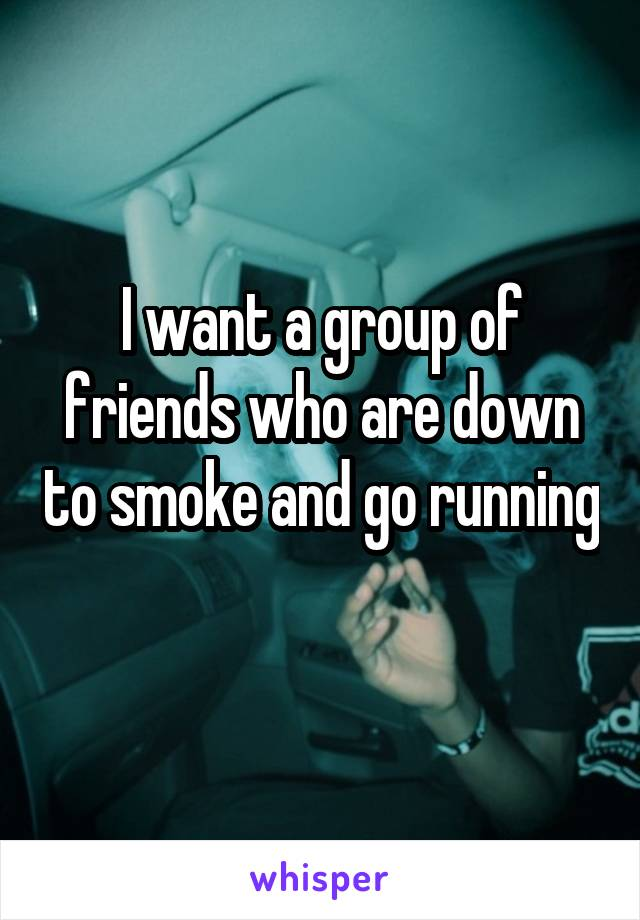 I want a group of friends who are down to smoke and go running