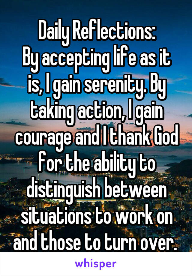 Daily Reflections: By accepting life as it is, I gain serenity. By taking action, I gain courage and I thank God for the ability to distinguish between situations to work on and those to turn over.