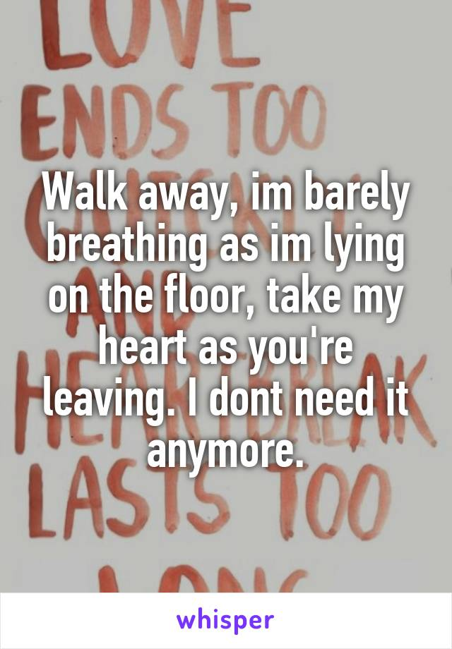 Walk away, im barely breathing as im lying on the floor, take my heart as you're leaving. I dont need it anymore.