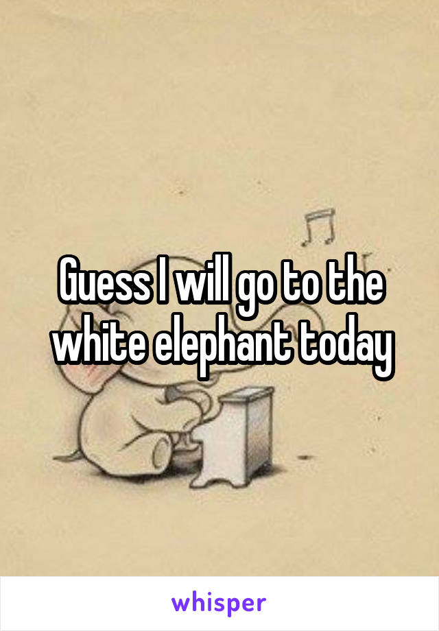 Guess I will go to the white elephant today