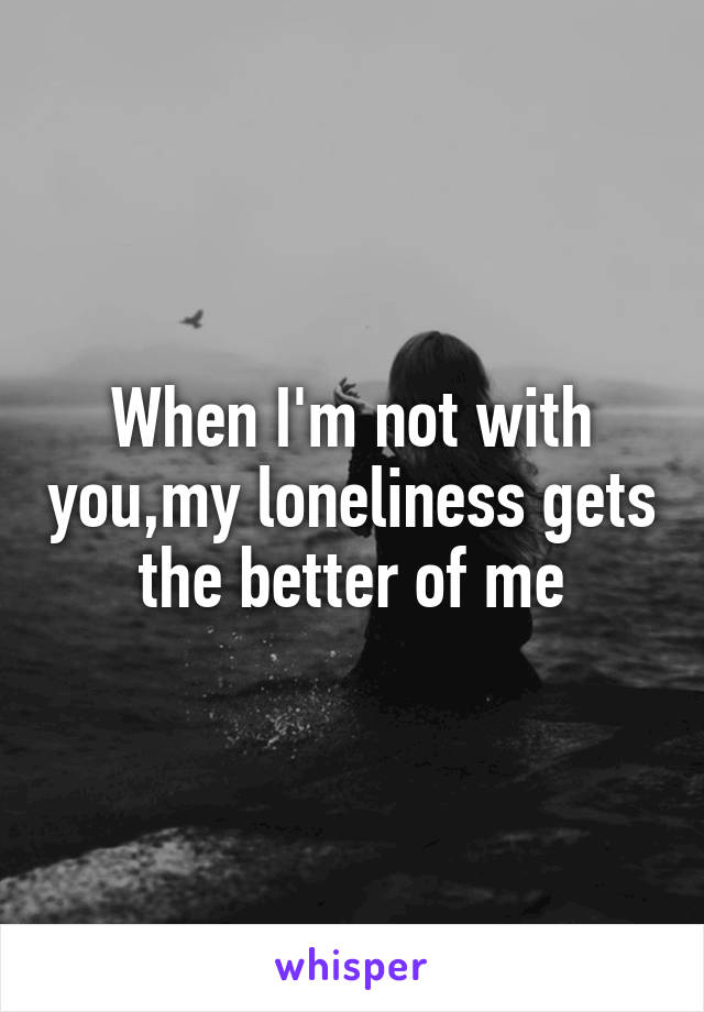 When I'm not with you,my loneliness gets the better of me