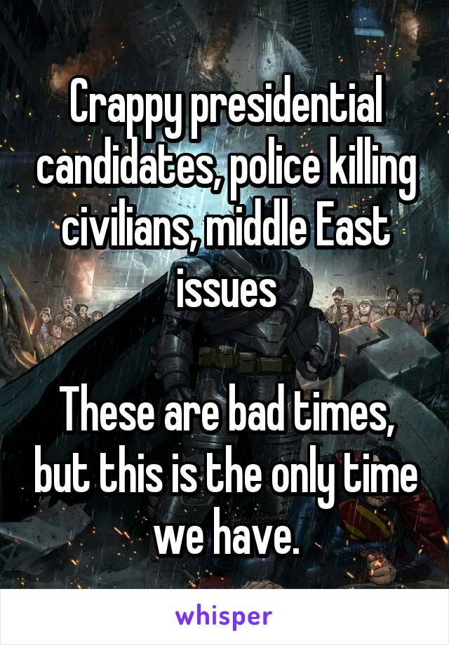 Crappy presidential candidates, police killing civilians, middle East issues  These are bad times, but this is the only time we have.