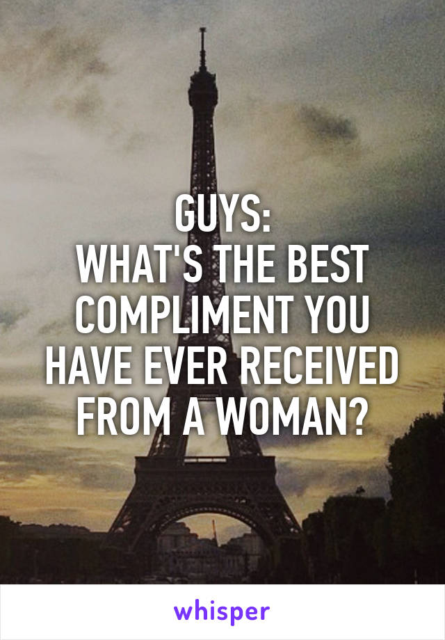 GUYS: WHAT'S THE BEST COMPLIMENT YOU HAVE EVER RECEIVED FROM A WOMAN?