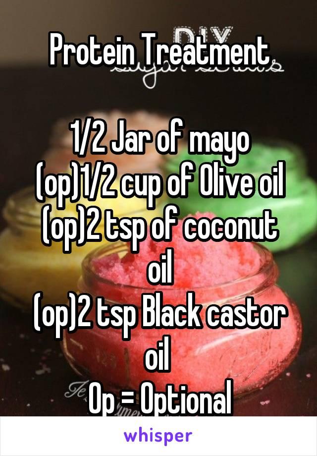 Protein Treatment  1/2 Jar of mayo (op)1/2 cup of Olive oil (op)2 tsp of coconut oil (op)2 tsp Black castor oil  Op = Optional