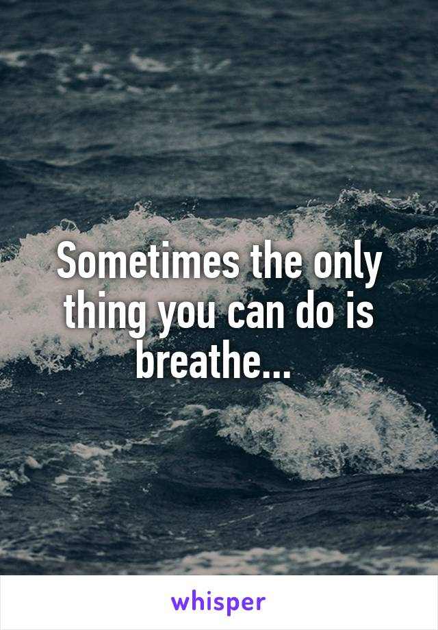 Sometimes the only thing you can do is breathe...