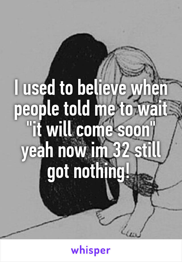 """I used to believe when people told me to wait """"it will come soon"""" yeah now im 32 still got nothing!"""