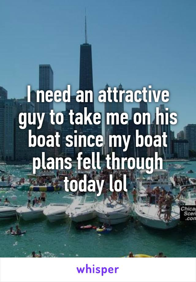I need an attractive guy to take me on his boat since my boat plans fell through today lol