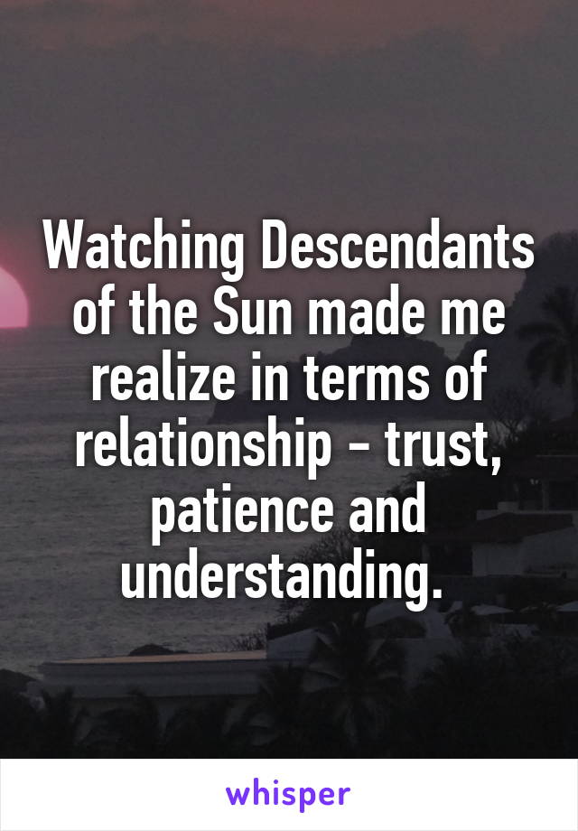 Watching Descendants of the Sun made me realize in terms of relationship - trust, patience and understanding.