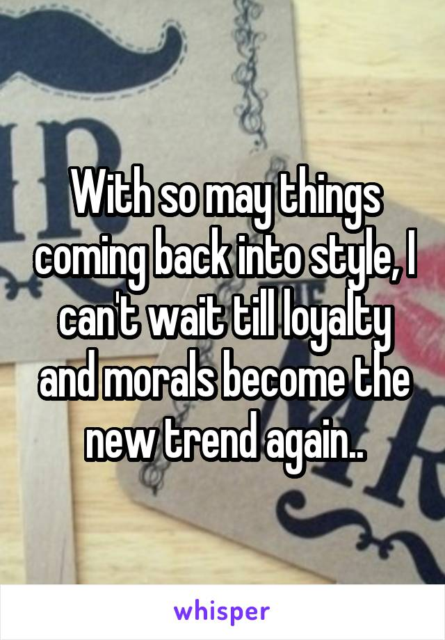 With so may things coming back into style, I can't wait till loyalty and morals become the new trend again..