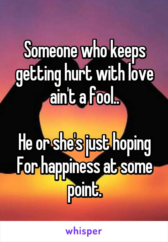 Someone who keeps getting hurt with love ain't a fool..  He or she's just hoping For happiness at some point.